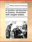 A Familiar Introduction to Botany Illustrated with Copper-Plates, See Notes Multiple Contributors, 1170203108