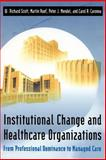 Institutional Change and Healthcare Organizations : From Professional Dominance to Managed Care, Scott, W. Richard and Ruef, Martin, 0226743101