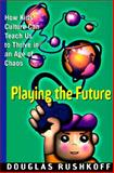 Playing the Future : How Kid's Culture Can Teach Us to Thrive in an Age of Chaos, Rushkoff, Douglas, 0060173106