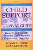 Child Support Survival Guide : How to Get Results Through Child Support Enforcement Agencies, White, Bonnie M. and Pipes, Douglas, 1564143104