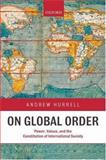 On Global Order : Power, Values, and the Constitution of International Society, Hurrell, Andrew, 0199233101
