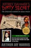 Jeffrey Dahmer's Dirty Secret: the Unsolved Murder of Adam Walsh, Arthur Harris, 1484163109