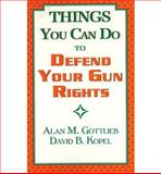 Things You Can Do to Defend Your Gun Rights, Alan M. Gottlieb and David B. Kopel, 0936783109