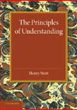 The Principles of Understanding : An Introduction to Logic from the Standpoint of Personal Idealism, Sturt, Henry, 110769311X
