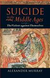 Suicide in the Middle Ages : The Violent Against Themselves, Murray, Alexander, 0199553114