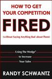 How to Get Your Competition Fired (Without Saying Anything Bad about Them), Randy Schwantz, 0471703117