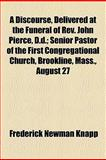 A Discourse, Delivered at the Funeral of Rev John Pierce, D D; Senior Pastor of the First Congregational Church, Brookline, Mass , August 27, Frederick Newman Knapp, 1154573117