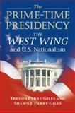 The Prime-Time Presidency : The West Wing and U. S. Nationalism, Parry-Giles, Trevor and Parry-Giles, Shawn J., 0252073126