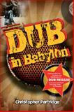 Dub in Babylon : The Emergence and Influence of Dub Reggae in Jamaica and Britain in the 1970s, Partridge, Christopher, 1845533127