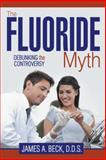 The Fluoride Myth, James A. D. D. S. Beck, 1491863129