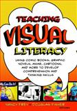 Teaching Visual Literacy : Using Comic Books, Graphic Novels, Anime, Cartoons, and More to Develop Comprehension and Thinking Skills, Frey, Nancy, 141295312X
