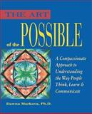 The Art of the Possible : A Compassionate Approach to Understanding the Way People Think, Learn and Communicate, Markova, Dawna, 0943233127