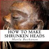 How to Make Shrunken Heads, Marla Buchanan, 1500433128