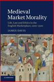 Medieval Market Morality : Life, Law and Ethics in the English Marketplace, 1200-1500, Davis, James, 1107633125