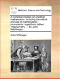 A Complete Treatise on Practical Mathematics, John M'Gregor, 1170383122
