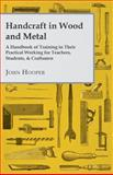 Handcraft in Wood and Metal, a Handbook of Training in Their Practical Working for Teachers, Students, and Craftsmen, John Hooper, 1443793124