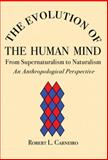 The Evolution of the Human Mind : From Supernaturalism to Naturalism - An Anthropological Perspective, Carneiro, Robert L., 0979773121