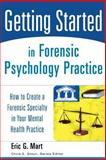 Getting Started in Forensic Psychology Practice : How to Create a Forensic Specialty in Your Mental Health Practice, Mart, Eric G., 0471753130