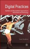 Digital Practices : Aesthetic and Neuroesthetic Approaches to Performance and Technology, Broadhurst, Susan, 0230553133