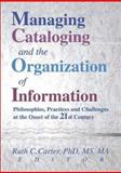 Managing Cataloging and the Organization of Information : Philosophies, Practices and Challenges at the Onset of the 21st Century, Carter, Ruth C., 0789013134