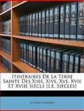 Itinéraires de la Terre Sainte des Xiiie, Xive, Xve, Xvie et Xviie Siècle [I E Siècles], Eliakim Carmoly, 1148143130
