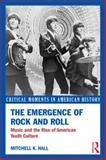 The Emergence of Rock and Roll : Music and the Rise of American Youth Culture, Hall, Mitchell K., 0415833132