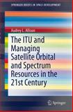 The ITU and Managing Satellite Orbital and Spectrum Resources in the 21st Century, Allison, Audrey L., 3319053132