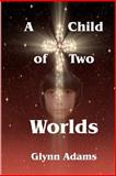 A Child of Two Worlds, Glynn Adams, 1467983136