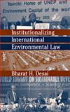 Institutionalizing International Environmental Law, Desai, Bharat, 1571053131
