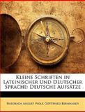 Kleine Schriften in Lateinischer Und Deutscher Sprache: Deutsche Aufsätze, Friedrich August Wolf and Gottfried Bernhardy, 1148793135
