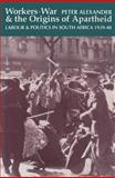 Workers, War and the Origins of Apartheid : Labour and Politics in South Africa, 1939-48, Alexander, Peter, 0821413147