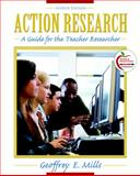 Action Research : A Guide for the Teacher Researcher, Mills, Geoffrey E., 0137003145