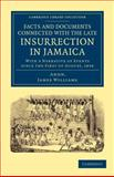 Facts and Documents Connected with the Late Insurrection in Jamaica : With a Narrative of Events since the First of August 1834, Williams, James, 1108053149
