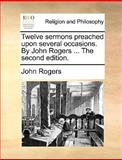 Twelve Sermons Preachedupon Several Occasions by John Rogers The, John Rogers, 1170573142