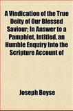 A Vindication of the True Deity of Our Blessed Saviour; in Answer to a Pamphlet, Intitled, an Humble Enquiry into the Scripture Account Of, Joseph Boyse, 1152103148