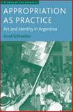 Appropriation as Practice : Art and Identity in Argentina, Schneider, Arnd, 1403973148