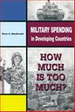 Military Spending in Developing Countries : How Much Is Too Much?, MacDonald, Brian S., 0886293146