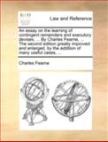 An Essay on the Learning of Contingent Remainders and Executory Devises by Charles Fearne, the Second Edition Greatly Improved and Enlarged, Charles Fearne, 1140763148