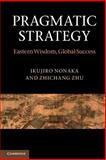 Pragmatic Strategy : Eastern Wisdom, Global Success, Nonaka, Ikujiro and Zhu, Zhichang, 0521173140