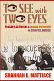 To See with Two Eyes : Peasant Activism and Indian Autonomy in Chiapas, Mexico, Mattiace, Shannan L., 0826323154