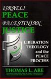 Israeli Peace - Palestinian Justice : Liberation Theology and the Peace Process, Are, Thomas L., 0932863159