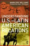 Understanding U. S. -Latin American Relations : Theory and History, Williams, Mark Eric, 0415993156