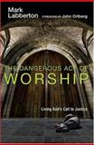 The Dangerous Act of Worship, Mark Labberton, 0830833161