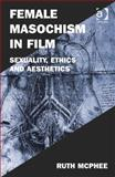 Female Sexulaity in Conemporary Western Cinema : Masochism Ethics and Aesthetics, Mcphee, Ruth, 1472413164
