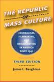 The Republic of Mass Culture : Journalism, Filmmaking, and Broadcasting in America since 1941, Baughman, James L., 0801883164