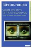 Visual Politics of Psychoanalysis : Art and the Image in Post-Traumatic Cultures, , 1780763166