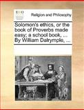 Solomon's Ethics, or the Book of Proverbs Made Easy; a School Book, by William Dalrymple, See Notes Multiple Contributors, 1170333168