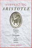 Subverting Aristotle : Religion, History, and Philosophy in Early Modern Science, Martin, Craig, 1421413167