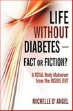 Life Without Diabetes-Fact or Fiction?, Michelle D' Angel, 1440153167