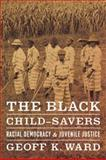 The Black Child-Savers : Racial Democracy and Juvenile Justice, Ward, Geoff K., 0226873161
